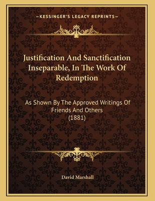 Justification and Sanctification Inseparable, in the Work of Redemption: As Shown by the Approved Writings of Friends and Others (1881) - Marshall, David, Jr.