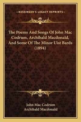 The Poems and Songs of John Mac Codrum, Archibald MacDonald, the Poems and Songs of John Mac Codrum, Archibald MacDonald, and Some of the Minor Uist Bards (1894) and Some of the Minor Uist Bards (1894) - Mac Codrum, John, and MacDonald, Archibald (Editor)