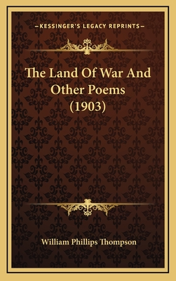 The Land of War and Other Poems (1903) the Land of War and Other Poems (1903) - Thompson, William Phillips