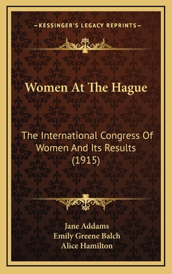 Women at the Hague Women at the Hague: The International Congress of Women and Its Results (1915) the International Congress of Women and Its Results (1915) - Addams, Jane, and Balch, Emily Greene, and Hamilton, Alice