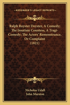 Ralph Royster Doyster, a Comedy; The Insatiate Countess, a Tragi-Comedy; The Actors' Remonstrance, or Complaint (1821) - Udall, Nicholas, and Marston, John, Professor