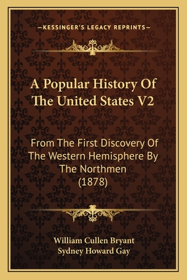 A Popular History of the United States V2: From the First Discovery of the Western Hemisphere by the Northmen (1878) - Bryant, William Cullen, and Gay, Sydney Howard