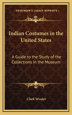 Indian Costumes in the United States: A Guide to the Study of the Collections in the Museum - Wissler, Clark