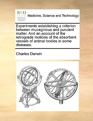 Experiments Establishing a Criterion Between Mucaginous and Purulent Matter. and an Account of the Retrograde Motions of the Absorbent Vessels of Animal Bodies in Some Diseases. - Darwin, Charles, Professor
