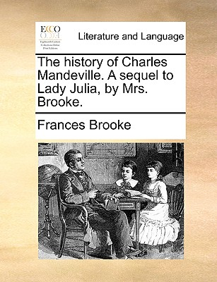 The History of Charles Mandeville. a Sequel to Lady Julia, by Mrs. Brooke. - Brooke, Frances
