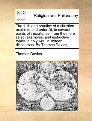 The Faith and Practice of a Christian Explain'd and Enforc'd, in Several Points of Importance, from the More Select Examples, and Instructive Topics in Holy Writ: In Sixteen Discourses. by Thomas Davies, ... - Davies, Thomas
