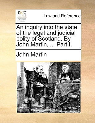 An Inquiry Into the State of the Legal and Judicial Polity of Scotland. by John Martin, ... Part I. - Martin, John