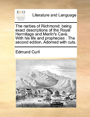 The Rarities of Richmond: Being Exact Descriptions of the Royal Hermitage and Merlin's Cave. with His Life and Prophecies . the Second Edition. Adorned with Cuts. - Curll, Edmund