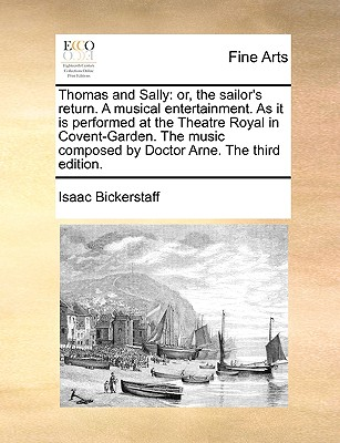 Thomas and Sally: Or, the Sailor's Return. a Musical Entertainment. as It Is Performed at the Theatre Royal in Covent-Garden. the Music Composed by Doctor Arne. the Third Edition. - Bickerstaff, Isaac