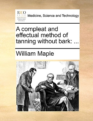 A Compleat and Effectual Method of Tanning Without Bark - Maple, William