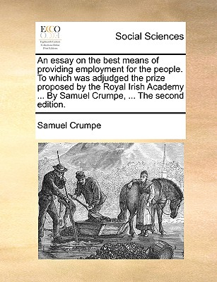An Essay on the Best Means of Providing Employment for the People. to Which Was Adjudged the Prize Proposed by the Royal Irish Academy ... by Samuel Crumpe, ... the Second Edition. - Crumpe, Samuel