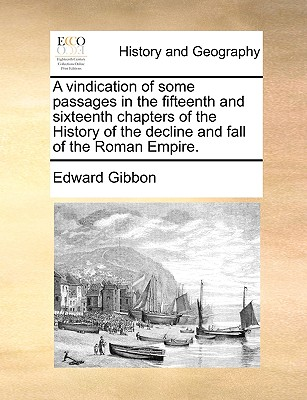 A Vindication of Some Passages in the Fifteenth and Sixteenth Chapters of the History of the Decline and Fall of the Roman Empire. - Gibbon, Edward