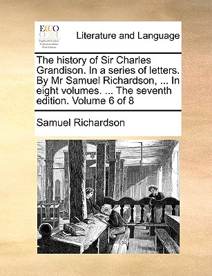 The History of Sir Charles Grandison. in a Series of Letters. by MR Samuel Richardson, ... in Eight Volumes. ... the Seventh Edition. Volume 6 of 8 - Richardson, Samuel