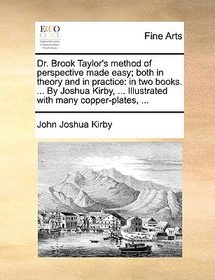 Dr. Brook Taylor's Method of Perspective Made Easy; Both in Theory and in Practice: In Two Books. ... by Joshua Kirby, ... Illustrated with Many Copper-Plates, ... - Kirby, John Joshua