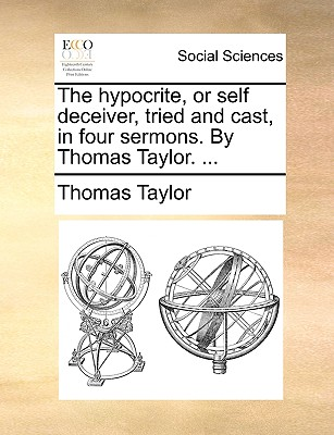 The Hypocrite, or Self Deceiver, Tried and Cast, in Four Sermons. by Thomas Taylor. ... - Taylor, Thomas