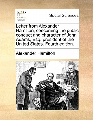 Letter from Alexander Hamilton, Concerning the Public Conduct and Character of John Adams, Esq. President of the United States. Fourth Edition. - Hamilton, Alexander
