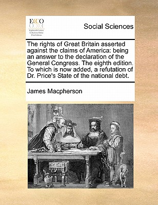 The Rights of Great Britain Asserted Against the Claims of America: Being an Answer to the Declaration of the General Congress. the Eighth Edition. to Which Is Now Added, a Refutation of Dr. Price's State of the National Debt. - MacPherson, James
