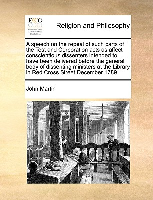 A Speech on the Repeal of Such Parts of the Test and Corporation Acts as Affect Conscientious Dissenters Intended to Have Been Delivered Before the General Body of Dissenting Ministers at the Library in Red Cross Street December 1789 - Martin, John