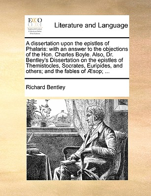 A Dissertation Upon the Epistles of Phalaris: With an Answer to the Objections of the Hon. Charles Boyle. Also, Dr. Bentley's Dissertation on the Epistles of Themistocles, Socrates, Euripides, and Others; And the Fables of Sop; ... - Bentley, Richard