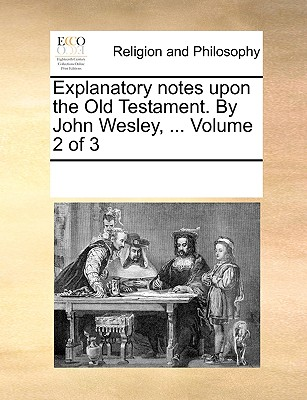 Explanatory Notes Upon the Old Testament. by John Wesley, ... Volume 2 of 3 - Multiple Contributors