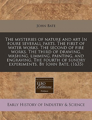 The Mysteries of Nature and Art in Foure Severall Parts. the First of Water Works. the Second of Fire Works. the Third of Drawing, Washing, Limming, Painting, and Engraving. the Fourth of Sundry Experiments. by Iohn Bate. (1635) - Bate, John