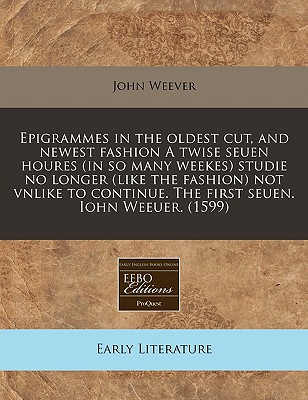 Epigrammes in the Oldest Cut, and Newest Fashion a Twise Seuen Houres (in So Many Weekes) Studie No Longer (Like the Fashion) Not Vnlike to Continue. the First Seuen. Iohn Weeuer. (1599) - Weever, John