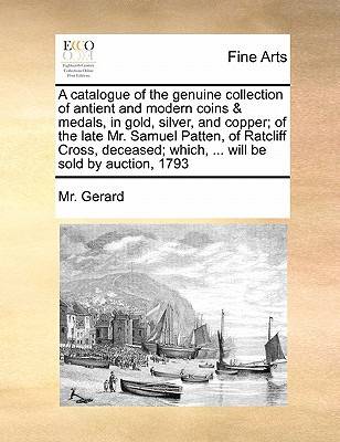 A Catalogue of the Genuine Collection of Antient and Modern Coins & Medals, in Gold, Silver, and Copper; Of the Late Mr. Samuel Patten, of Ratcliff Cross, Deceased; Which, ... Will Be Sold by Auction, 1793 - Gerard, MR