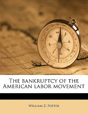 The bankruptcy of the American labor movement - Foster, William Z