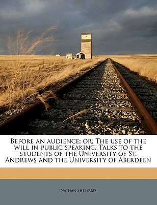Before an Audience; Or, the Use of the Will in Public Speaking. Talks to the Students of the University of St. Andrews and the University of Aberdeen - Sheppard, Nathan