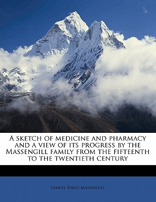 A sketch of medicine and pharmacy and a view of its progress by the Massengill family from the fifteenth to the twentieth century - Massengill, Samuel Evans