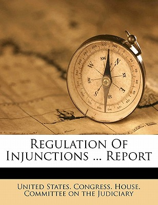 Regulation of Injunctions ... Report - United States Congress House Committee (Creator), and United States Congress House Committe (Creator)