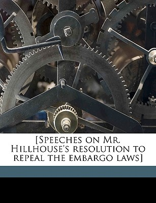 [Speeches on Mr. Hillhouse's Resolution to Repeal the Embargo Laws] - United States Congress Senate, States Congress Senate (Creator)