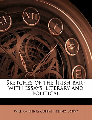Sketches of the Irish Bar: With Essays, Literary and Political - Curran, William Henry, and Loewy, Benno