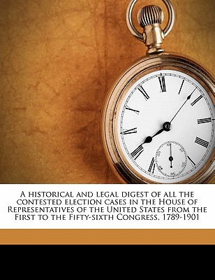 A Historical and Legal Digest of All the Contested Election Cases in the House of Representatives of the United States from the First to the Fifty-Sixth Congress, 1789-1901 - Rowell, Chester Harvey