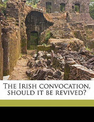 The Irish Convocation, Should It Be Revived? - Woodward, Thomas