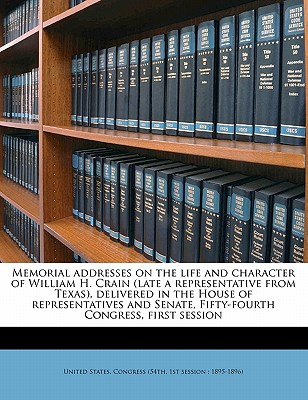 Memorial Addresses on the Life and Character of William H. Crain (Late a Representative from Texas), Delivered in the House of Representatives and Senate, Fifty-Fourth Congress, First Session - United States Congress (54th, 1st Sessi (Creator)