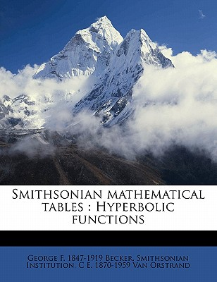 Smithsonian Mathematical Tables: Hyperbolic Functions - Becker, George F 1847-1919, and Institution, Smithsonian, and Van Orstrand, C E 1870-1959