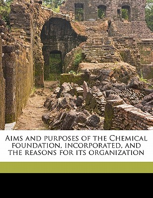 Aims and Purposes of the Chemical Foundation, Incorporated, and the Reasons for Its Organization - Palmer, Alexander Mitchell, and Garvan, Francis P 1875