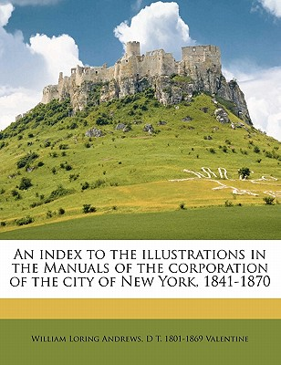 An Index to the Illustrations in the Manuals of the Corporation of the City of New York, 1841-1870 - Andrews, William Loring