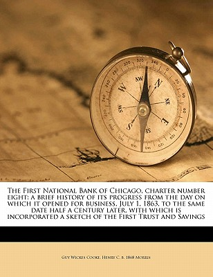 The First National Bank of Chicago, Charter Number Eight: A Brief History of Its Progress from the Day on Which It Opened for Business, July 1, 1863, to the Same Date Half a Century Later, with Which Is Incorporated a Sketch of the First Trust and Savings - Cooke, Guy Wickes, and Morris, Henry C B 1868