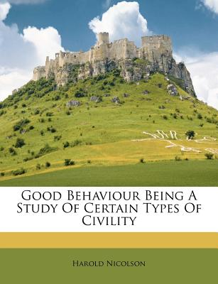 Good Behaviour Being a Study of Certain Types of Civility - Nicolson, Harold