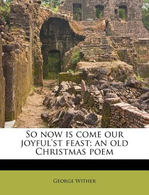 So Now Is Come Our Joyful'st Feast; An Old Christmas Poem - Wither, George
