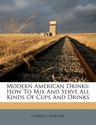 Modern American Drinks: How to Mix and Serve All Kinds of Cups and Drinks - Kappeler, George J