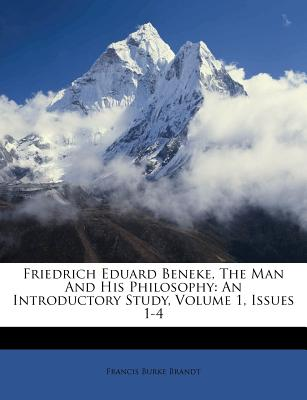 Friedrich Eduard Beneke, the Man and His Philosophy: An Introductory Study, Volume 1, Issues 1-4 - Brandt, Francis Burke