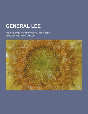 General Lee; His Campaigns in Virginia, 1861-1865 - Taylor, Walter Herron