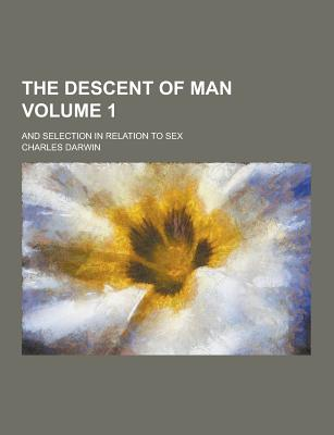 The Descent of Man; And Selection in Relation to Sex Volume 1 - Darwin, Charles, Professor