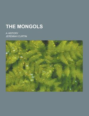 The Mongols; A History - Curtin, Jeremiah