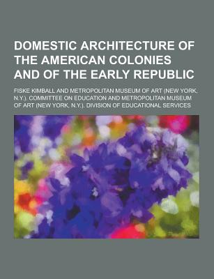 Domestic Architecture of the American Colonies and of the Early Republic - Kimball, Fiske