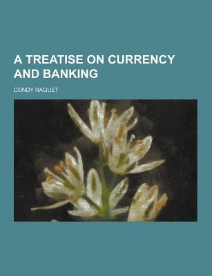 A Treatise on Currency and Banking - Raguet, Condy