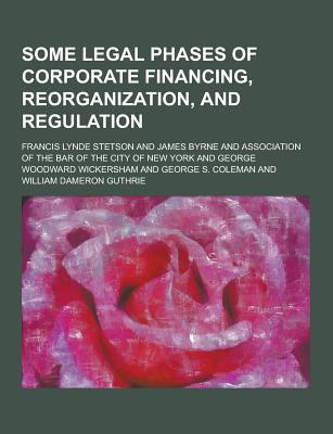 Some Legal Phases of Corporate Financing, Reorganization, and Regulation - Stetson, Francis Lynde